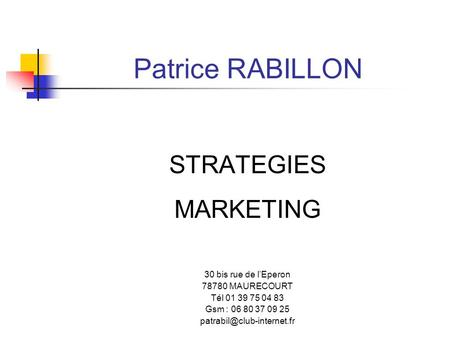 Patrice RABILLON STRATEGIES MARKETING 30 bis rue de lEperon 78780 MAURECOURT Tél 01 39 75 04 83 Gsm : 06 80 37 09 25