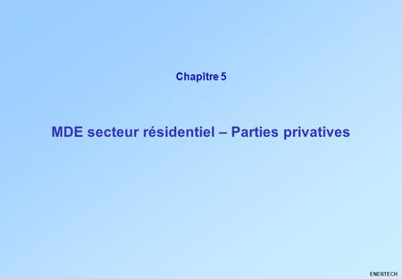 MDE secteur résidentiel – Parties privatives ENERTECH Chapître 5.