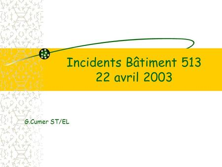 Incidents Bâtiment 513 22 avril 2003 G.Cumer ST/EL.