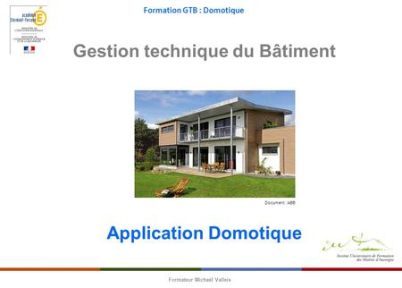 Formation GTB : Domotique Formateur Michaël Valleix Gestion technique du Bâtiment Application Domotique Document : ABB.