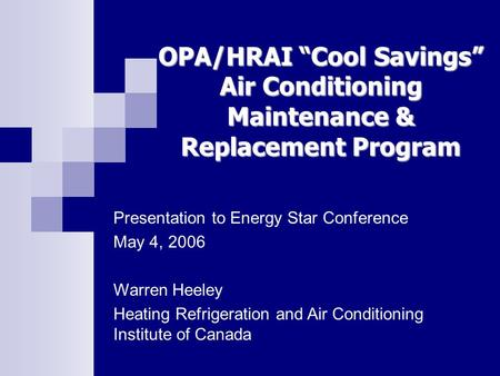 OPA/HRAI Cool Savings Air Conditioning Maintenance & Replacement Program Presentation to Energy Star Conference May 4, 2006 Warren Heeley Heating Refrigeration.