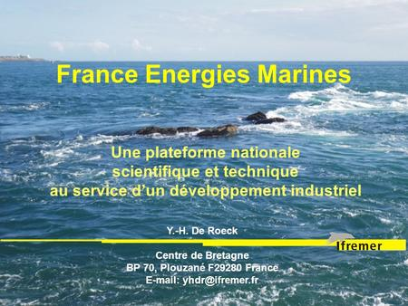 France Energies Marines Une plateforme nationale scientifique et technique au service dun développement industriel Y.-H. De Roeck Centre de Bretagne BP.