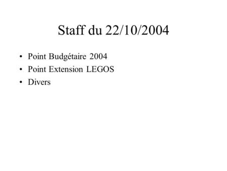 Staff du 22/10/2004 Point Budgétaire 2004 Point Extension LEGOS Divers.