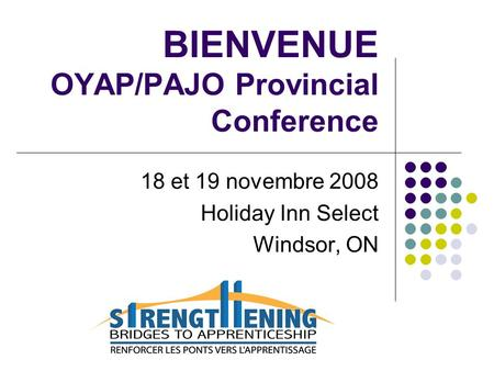 BIENVENUE OYAP/PAJO Provincial Conference 18 et 19 novembre 2008 Holiday Inn Select Windsor, ON.