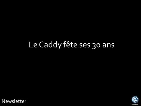 Newsletter Le Caddy fête ses 30 ans. Caddy Edition 30 Newsletter.