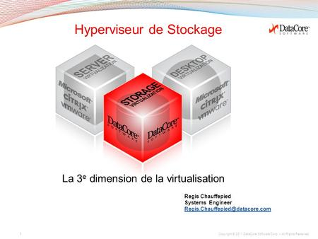 Copyright © 2011 DataCore Software Corp. – All Rights Reserved. Hyperviseur de Stockage La 3 e dimension de la virtualisation 1 Regis Chauffepied Systems.