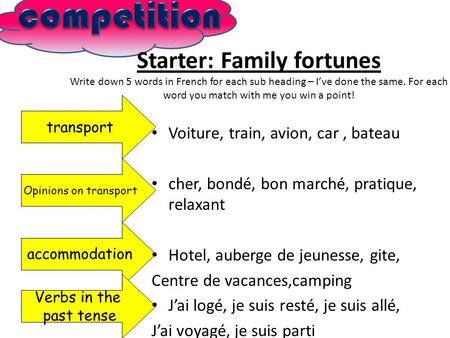Starter: Family fortunes Write down 5 words in French for each sub heading – Ive done the same. For each word you match with me you win a point! transport.