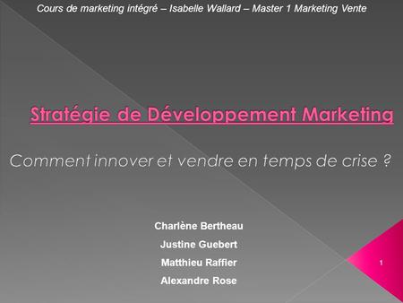 Cours de marketing intégré – Isabelle Wallard – Master 1 Marketing Vente Charlène Bertheau Justine Guebert Matthieu Raffier Alexandre Rose 1.