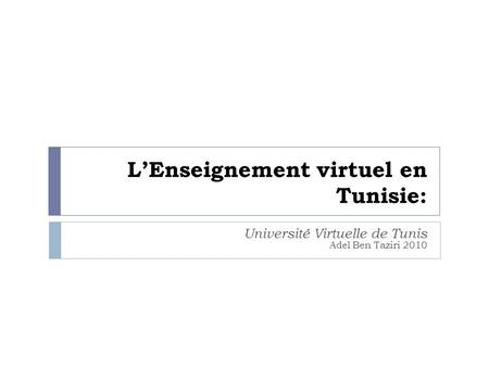 LEnseignement virtuel en Tunisie: Université Virtuelle de Tunis Adel Ben Taziri 2010.