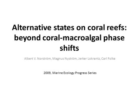 Alternative states on coral reefs: beyond coral-macroalgal phase shifts Albert V. Norström, Magnus Nyström, Jerker Lokrantz, Carl Folke 2009, Marine Ecology.