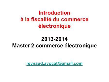 Introduction à la fiscalité du commerce électronique 2013-2014 Master 2 commerce électronique reynaud.avocat@gmail.com.