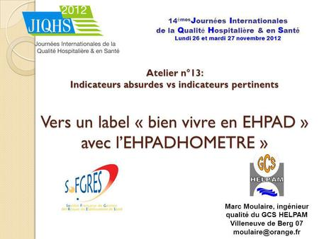 Atelier n°13: Indicateurs absurdes vs indicateurs pertinents Vers un label « bien vivre en EHPAD » avec lEHPADHOMETRE » 14 è mes J ourn é es I nternationales.