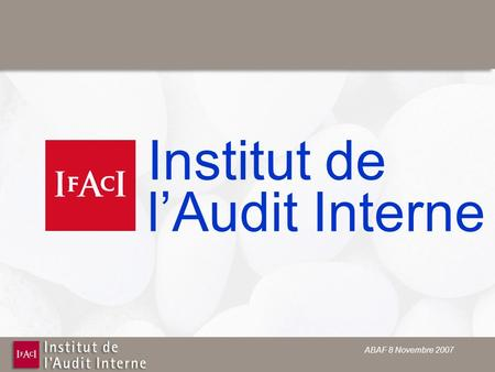 ABAF 8 Novembre 2007 Institut de lAudit Interne. ABAF 8 Novembre 2007 Internal Control and Audit Where are we today and where are we going tomomorow.
