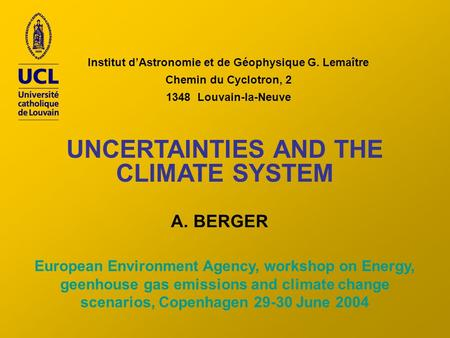 Institut dAstronomie et de Géophysique G. Lemaître Chemin du Cyclotron, 2 1348 Louvain-la-Neuve UNCERTAINTIES AND THE CLIMATE SYSTEM A. BERGER European.