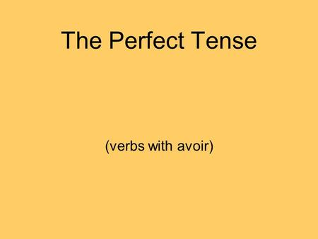 The Perfect Tense (verbs with avoir). What is the perfect tense? When we talk about something weve done or something that has happened we use a past tense: