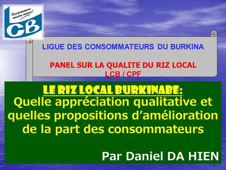 LIGUE DES CONSOMMATEURS DU BURKINA PANEL SUR LA QUALITE DU RIZ LOCAL LCB / CPF Le RIZ LOCAL BURKINABE: Quelle appréciation qualitative et quelles propositions.
