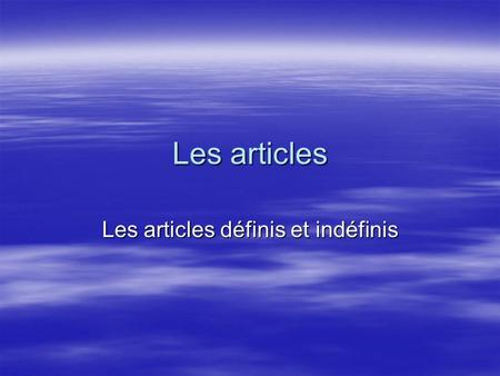 Les articles Les articles définis et indéfinis. Larticle indéfini Indefinite articles refer to objects or persons not specifically identified: Indefinite.