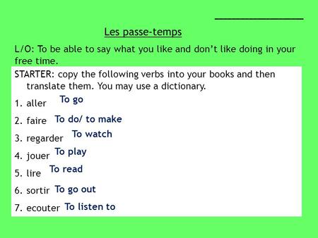 Les passe-temps _____________________ L/O: To be able to say what you like and dont like doing in your free time. STARTER: copy the following verbs into.