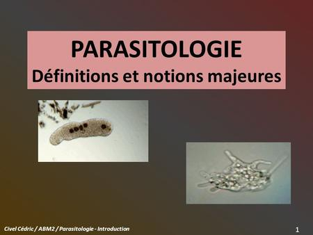 Civel Cédric / ABM2 / Parasitologie - Introduction 1 PARASITOLOGIE Définitions et notions majeures.