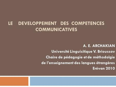 LE DEVELOPPEMENT DES COMPETENCES COMMUNICATIVES A. E. ARCHAKIAN Université Linguisitique V. Brioussov Chaire de pédagogie et de méthodolgie de lenseignement.