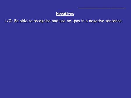 _______________________ Negatives L/O: Be able to recognise and use ne…pas in a negative sentence.