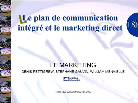 Le plan de communication intégré et le marketing direct 18 Chapitre LE MARKETING DENIS PETTIGREW, STÉPHANE GAUVIN, WILLIAM MENVIELLE Réalisé par William.