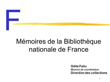 1 Odile Faliu Mission de coordination Direction des collections Mémoires de la Bibliothèque nationale de France F.
