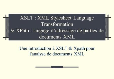 XSLT : XML Stylesheet Language Transformation & XPath : langage dadressage de parties de documents XML Une introduction à XSLT & Xpath pour l'analyse.