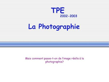 TPE 2002-2003 La Photographie Mais comment passe-t-on de limage réelle à la photographie?
