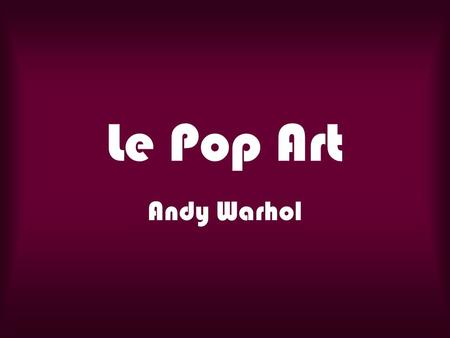 Le Pop Art Andy Warhol.