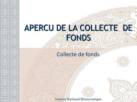 APERCU DE LA COLLECTE DE FONDS Collecte de fonds Institut National Démocratique.