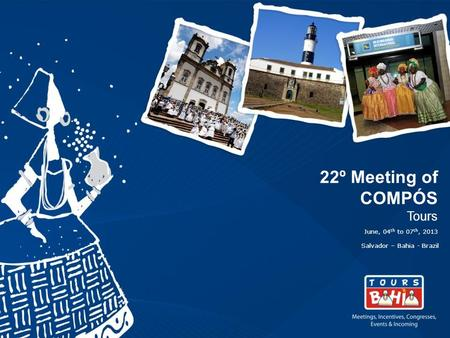 22º Meeting of COMPÓS Tours June, 04 th to 07 th, 2013 Salvador – Bahia - Brazil.