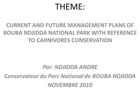 THEME: CURRENT AND FUTURE MANAGEMENT PLANS OF BOUBA NDJIDDA NATIONAL PARK WITH REFERENCE TO CARNIVORES CONSERVATION Par: NDJIDDA ANDRE Conservateur du.