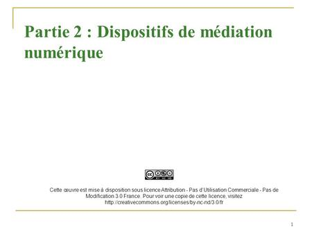 1 Partie 2 : Dispositifs de médiation numérique Cette œuvre est mise à disposition sous licence Attribution - Pas dUtilisation Commerciale - Pas de Modification.