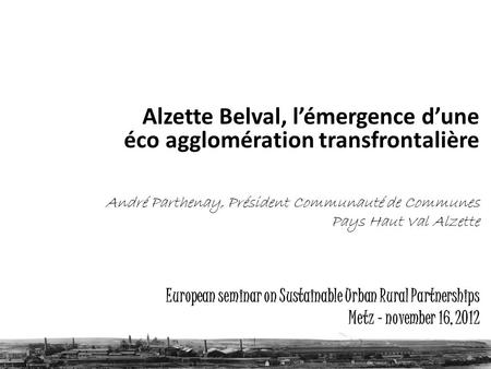 European seminar on Sustainable Urban Rural Partnerships Metz – november 16, 2012 Alzette Belval, lémergence dune éco agglomération transfrontalière André