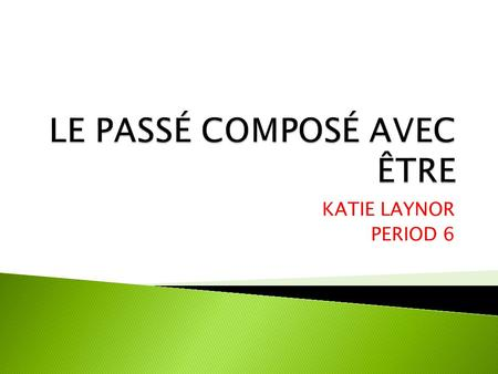 KATIE LAYNOR PERIOD 6. Avec certain irrégulier verbes, être est utilisé au lieu davoir. With certain irregular verbs, être is used instead of avoir. Feminine-passé