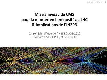 1 CS IN2P3 21/06/2012 Mise à niveau de CMS pour la montée en luminosité au LHC & implications de lIN2P3 Conseil Scientifique de lIN2P3 21/06/2012 D. Contardo.