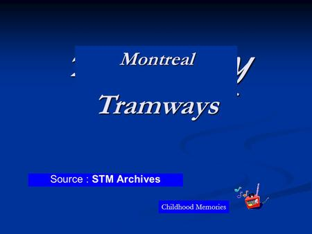 Tramway de Montréal Source : Archives de la STM Souvenirs denfance MontrealTramways Source : STM Archives Childhood Memories.