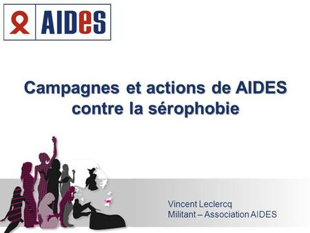 Campagnes et actions de AIDES contre la sérophobie Vincent Leclercq Militant – Association AIDES.