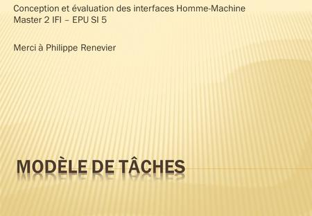 Conception et évaluation des interfaces Homme-Machine Master 2 IFI – EPU SI 5 Merci à Philippe Renevier.