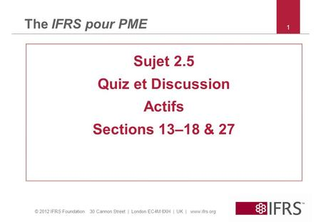 © 2012 IFRS Foundation 30 Cannon Street | London EC4M 6XH | UK | www.ifrs.org 1 The IFRS pour PME Sujet 2.5 Quiz et Discussion Actifs Sections 13–18 &