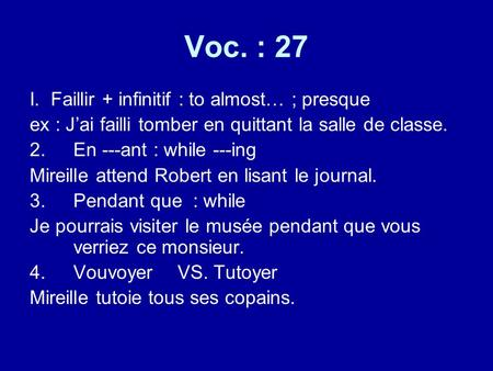 Voc. : 27 I. Faillir + infinitif : to almost… ; presque ex : Jai failli tomber en quittant la salle de classe. 2.En ---ant : while ---ing Mireille attend.