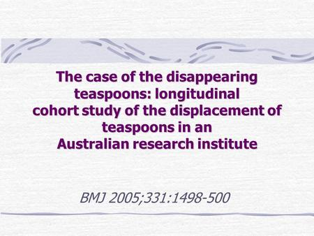 The case of the disappearing teaspoons: longitudinal cohort study of the displacement of teaspoons in an Australian research institute BMJ 2005;331:1498-500.