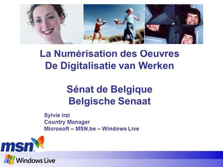 La Numérisation des Oeuvres De Digitalisatie van Werken Sénat de Belgique Belgische Senaat Sylvie Irzi Country Manager Microsoft – MSN.be – Windows Live.