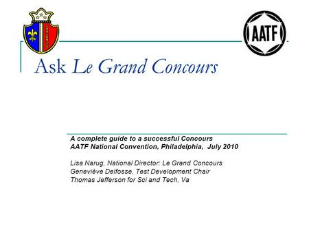 Ask Le Grand Concours A complete guide to a successful Concours AATF National Convention, Philadelphia, July 2010 Lisa Narug, National Director: Le Grand.