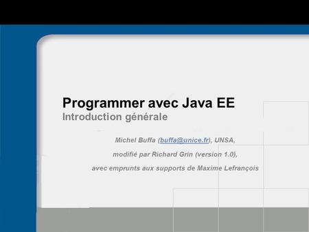 Programmer avec Java EE Introduction générale Michel Buffa  modifié par Richard Grin (version 1.0), avec emprunts.