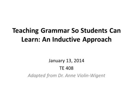 Teaching Grammar So Students Can Learn: An Inductive Approach January 13, 2014 TE 408 Adapted from Dr. Anne Violin-Wigent.