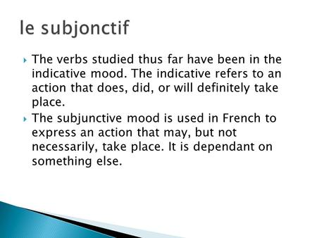 The verbs studied thus far have been in the indicative mood. The indicative refers to an action that does, did, or will definitely take place. The subjunctive.