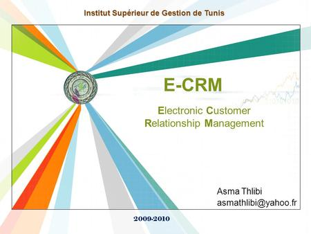 L/O/G/O  E-CRM Asma Thlibi Institut Supérieur de Gestion de Tunis 2009-2010 Electronic Customer Relationship Management.