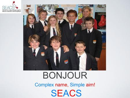 BONJOUR Complex name, Simple aim! SEACSSEACS. What we wanted out of SEACS To promote sustainable energy usage within the school community To allow students.